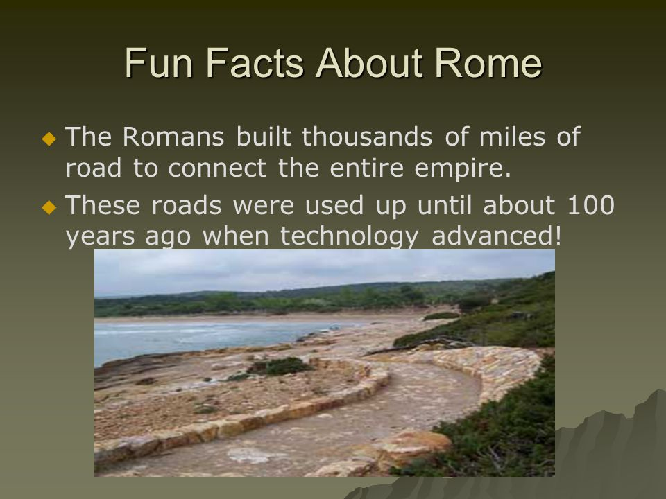 Fun Facts About Rome   The Romans built thousands of miles of road to connect the entire empire.