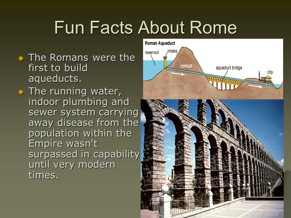 Fun Facts About Rome  The Romans were the first to build aqueducts.