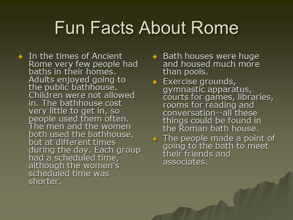 Fun Facts About Rome  In the times of Ancient Rome very few people had baths in their homes.