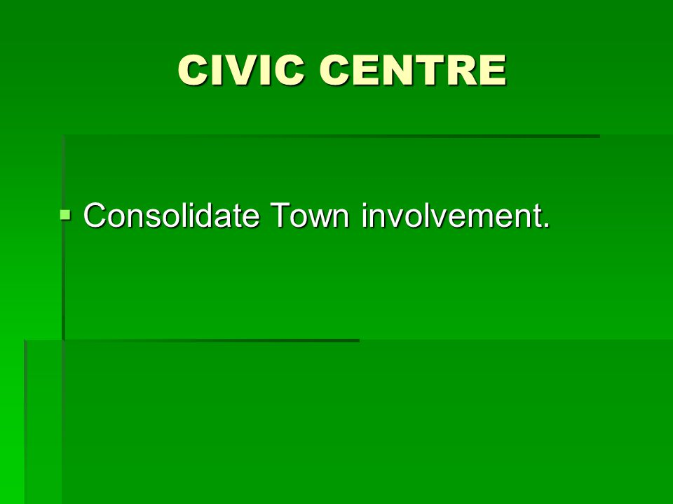 CIVIC CENTRE  Consolidate Town involvement.