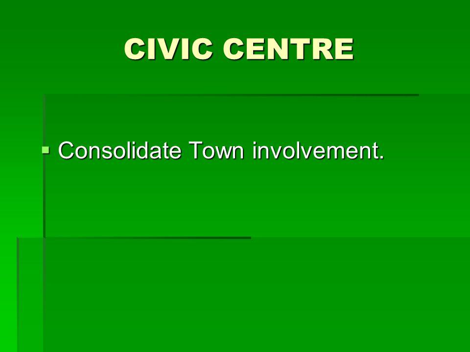 CIVIC CENTRE  Consolidate Town involvement.