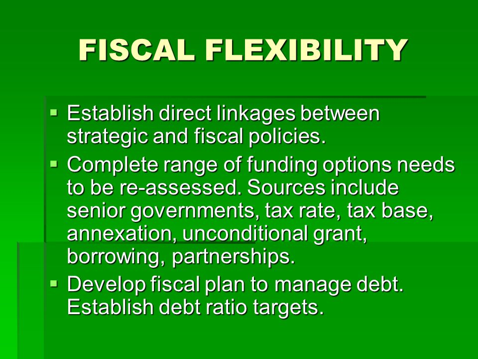 FISCAL FLEXIBILITY  Establish direct linkages between strategic and fiscal policies.