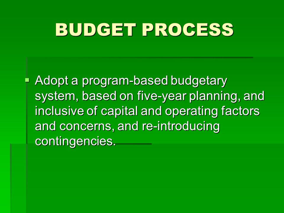 BUDGET PROCESS  Adopt a program-based budgetary system, based on five-year planning, and inclusive of capital and operating factors and concerns, and
