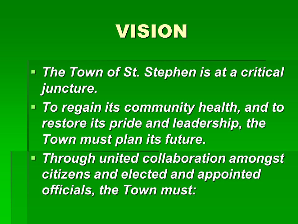 VISION  The Town of St. Stephen is at a critical juncture.  To regain its community health, and to restore its pride and leadership, the Town must p