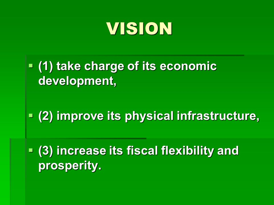 VISION  (1) take charge of its economic development,  (2) improve its physical infrastructure,  (3) increase its fiscal flexibility and prosperity.