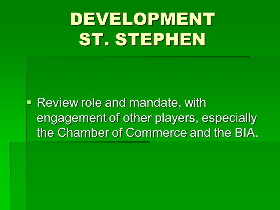 DEVELOPMENT ST. STEPHEN  Review role and mandate, with engagement of other players, especially the Chamber of Commerce and the BIA.