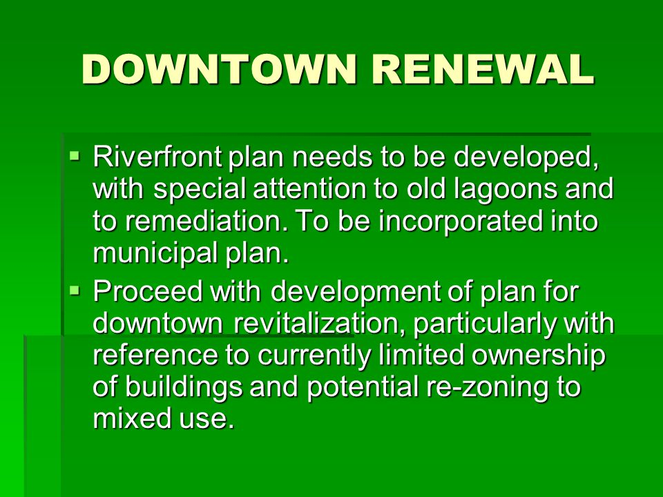 DOWNTOWN RENEWAL  Riverfront plan needs to be developed, with special attention to old lagoons and to remediation. To be incorporated into municipal