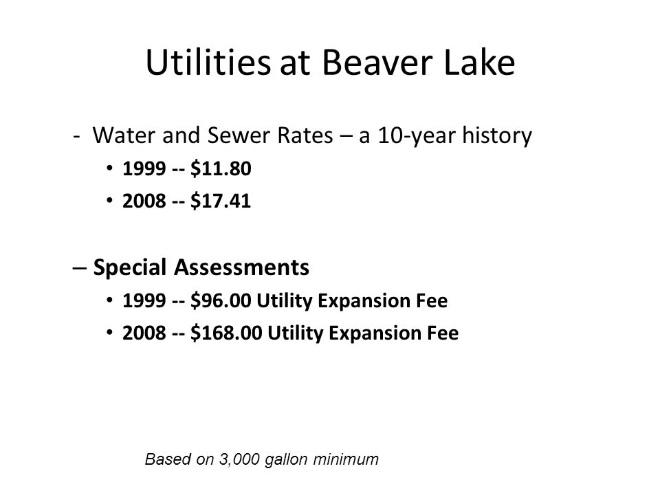 Utilities at Beaver Lake - Water and Sewer Rates – a 10-year history 1999 -- $11.80 2008 -- $17.41 – Special Assessments 1999 -- $96.00 Utility Expans