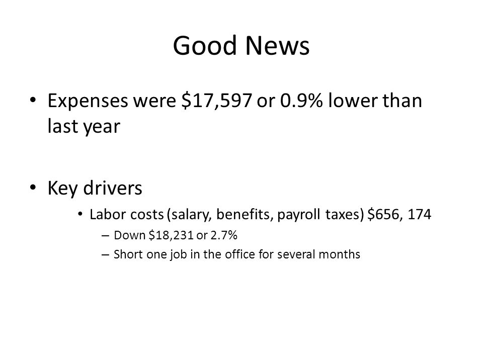 Good News Expenses were $17,597 or 0.9% lower than last year Key drivers Labor costs (salary, benefits, payroll taxes) $656, 174 – Down $18,231 or 2.7