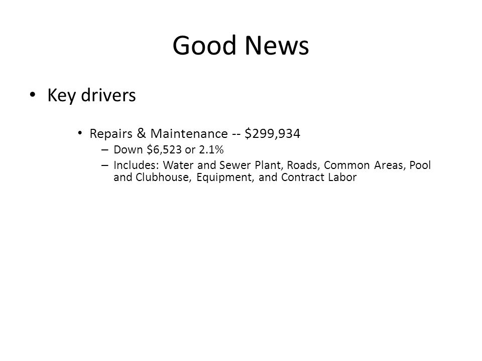 Good News Key drivers Repairs & Maintenance -- $299,934 – Down $6,523 or 2.1% – Includes: Water and Sewer Plant, Roads, Common Areas, Pool and Clubhou