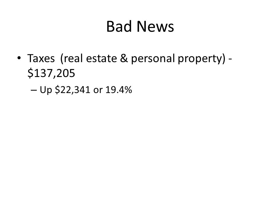 Bad News Taxes (real estate & personal property) - $137,205 – Up $22,341 or 19.4%