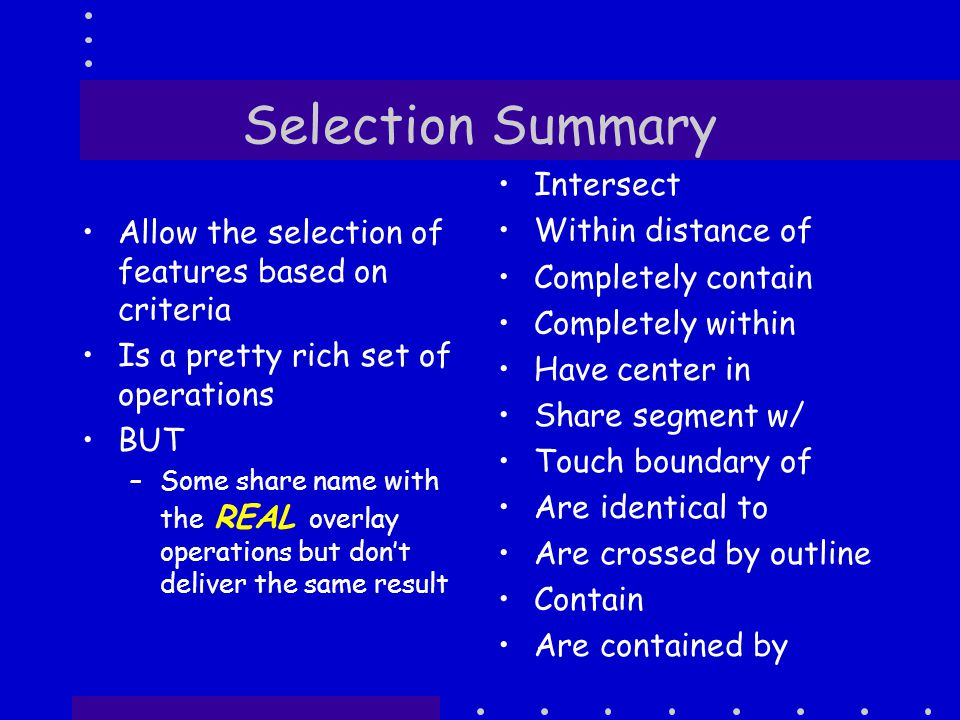 Selection Summary Allow the selection of features based on criteria Is a pretty rich set of operations BUT –Some share name with the REAL overlay operations but don't deliver the same result Intersect Within distance of Completely contain Completely within Have center in Share segment w/ Touch boundary of Are identical to Are crossed by outline Contain Are contained by
