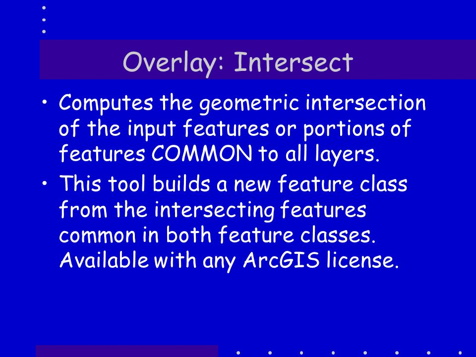 Overlay: Intersect Computes the geometric intersection of the input features or portions of features COMMON to all layers.