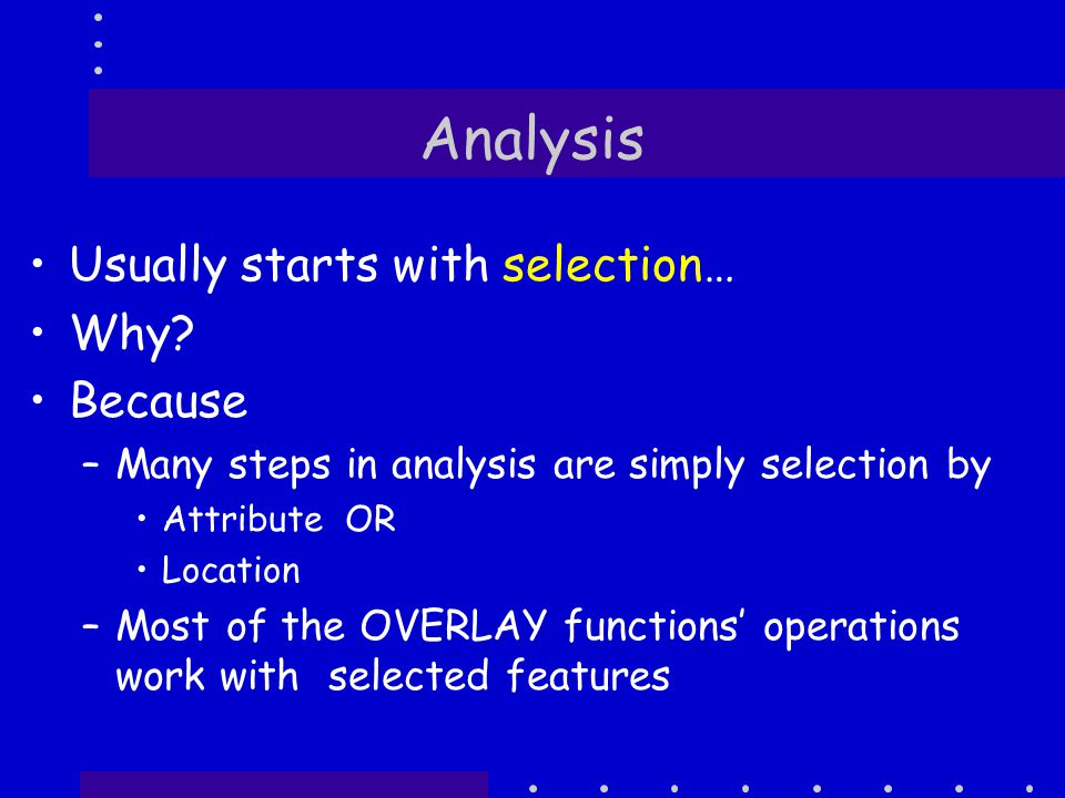 Analysis Usually starts with selection… Why.