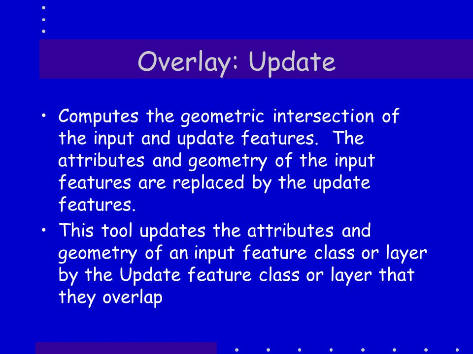 Overlay: Update Computes the geometric intersection of the input and update features.