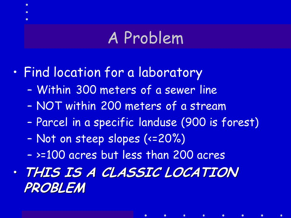 A Problem Find location for a laboratory –Within 300 meters of a sewer line –NOT within 200 meters of a stream –Parcel in a specific landuse (900 is forest) –Not on steep slopes (<=20%) –>=100 acres but less than 200 acres THIS IS A CLASSIC LOCATION PROBLEMTHIS IS A CLASSIC LOCATION PROBLEM