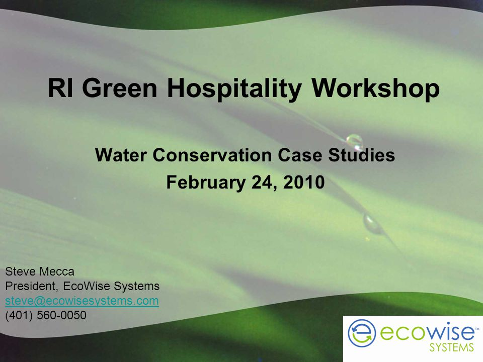 RI Green Hospitality Workshop Water Conservation Case Studies February 24, 2010 Steve Mecca President, EcoWise Systems steve@ecowisesystems.com (401)
