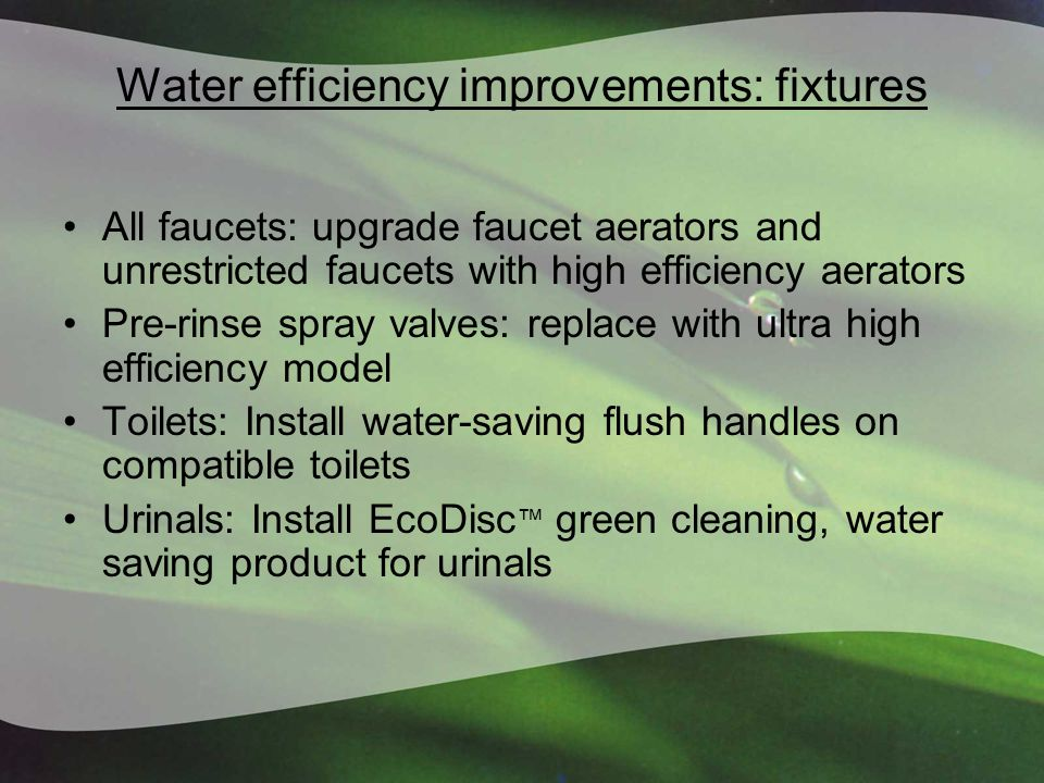 Water efficiency improvements: fixtures All faucets: upgrade faucet aerators and unrestricted faucets with high efficiency aerators Pre-rinse spray valves: replace with ultra high efficiency model Toilets: Install water-saving flush handles on compatible toilets Urinals: Install EcoDisc ™ green cleaning, water saving product for urinals
