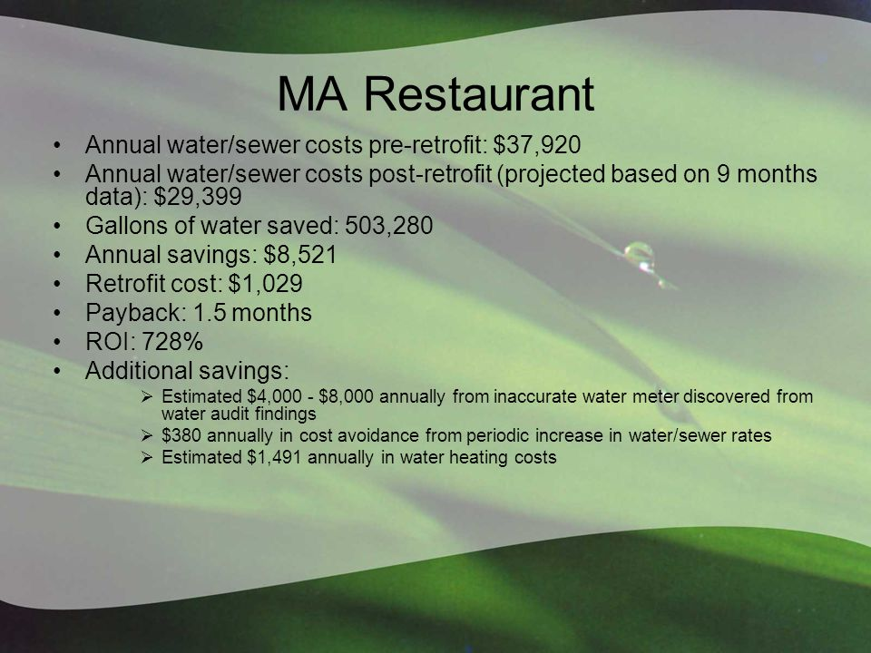 MA Restaurant Annual water/sewer costs pre-retrofit: $37,920 Annual water/sewer costs post-retrofit (projected based on 9 months data): $29,399 Gallons of water saved: 503,280 Annual savings: $8,521 Retrofit cost: $1,029 Payback: 1.5 months ROI: 728% Additional savings:  Estimated $4,000 - $8,000 annually from inaccurate water meter discovered from water audit findings  $380 annually in cost avoidance from periodic increase in water/sewer rates  Estimated $1,491 annually in water heating costs
