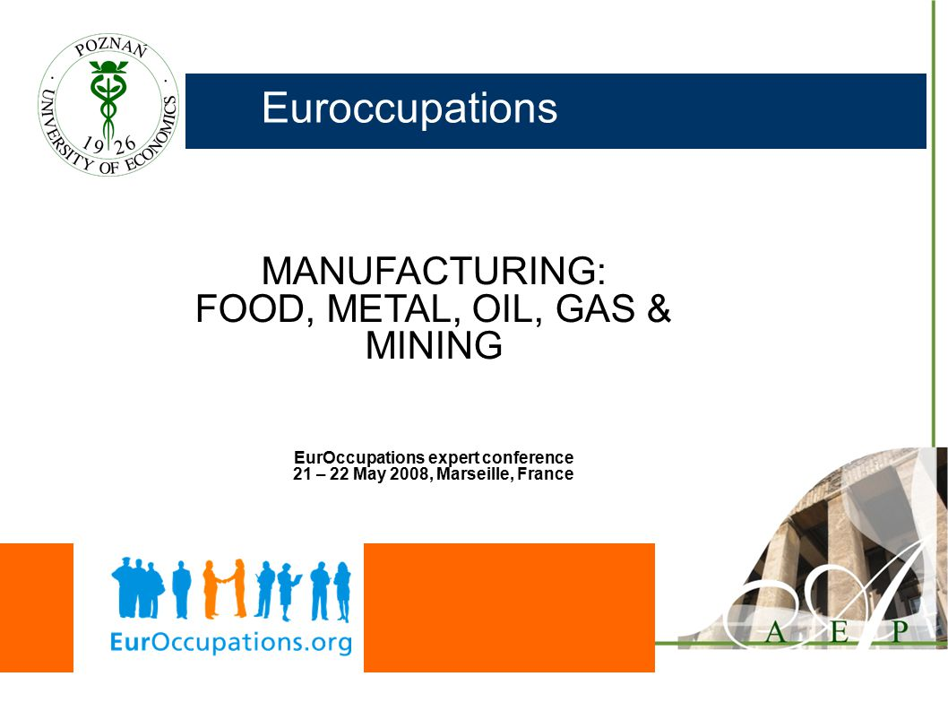 Euroccupations MANUFACTURING: FOOD, METAL, OIL, GAS & MINING EurOccupations expert conference 21 – 22 May 2008, Marseille, France