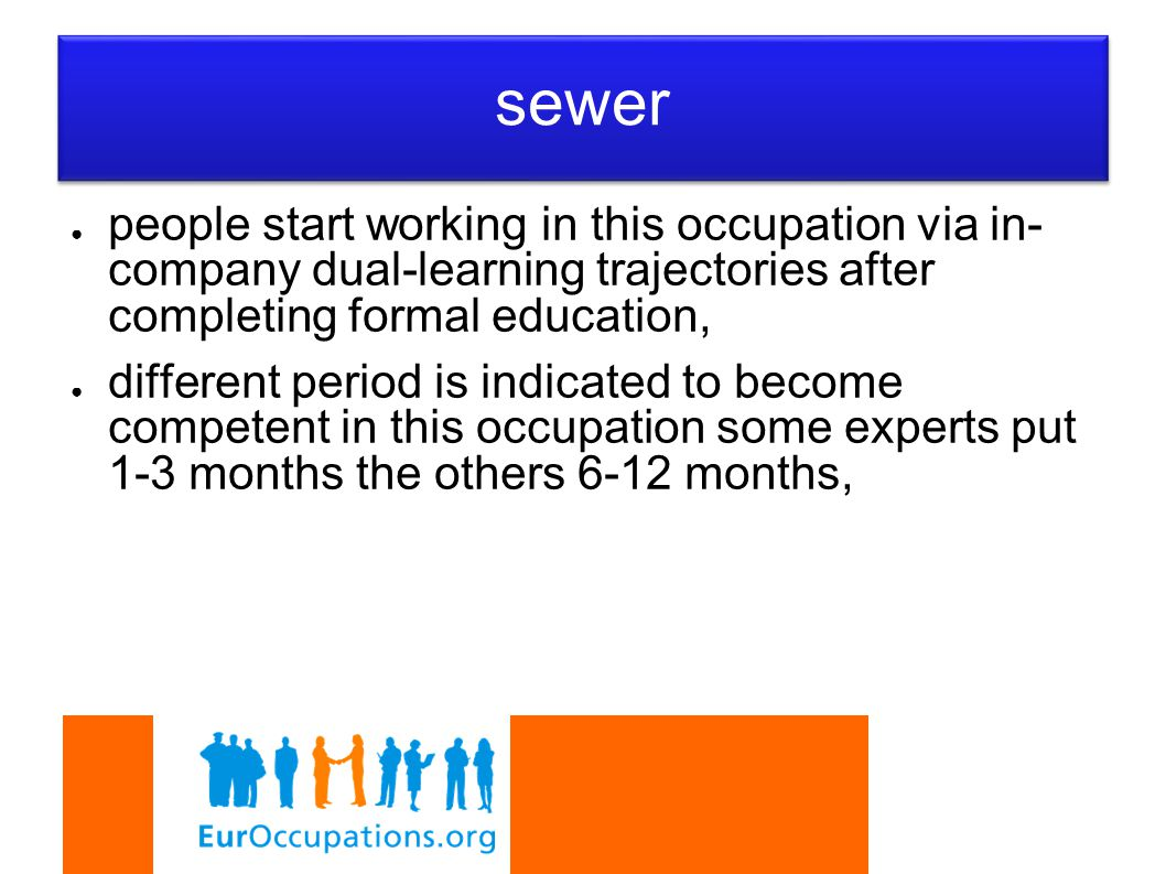 ● people start working in this occupation via in- company dual-learning trajectories after completing formal education, ● different period is indicated to become competent in this occupation some experts put 1-3 months the others 6-12 months, sewer