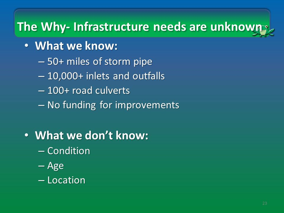 23 The Why- Infrastructure needs are unknown What we know: What we know: – 50+ miles of storm pipe – 10,000+ inlets and outfalls – 100+ road culverts – No funding for improvements What we don't know: What we don't know: – Condition – Age – Location