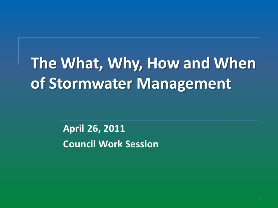 3 The What, Why, How and When of Stormwater Management April 26, 2011 Council Work Session
