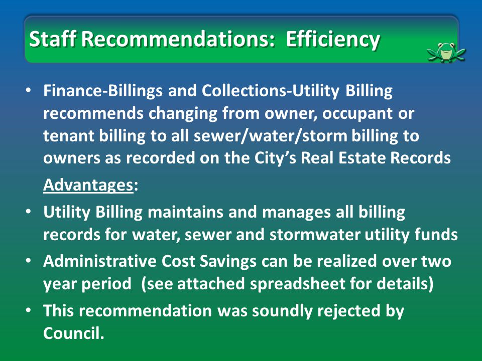 Finance-Billings and Collections-Utility Billing recommends changing from owner, occupant or tenant billing to all sewer/water/storm billing to owners as recorded on the City's Real Estate Records Advantages: Utility Billing maintains and manages all billing records for water, sewer and stormwater utility funds Administrative Cost Savings can be realized over two year period (see attached spreadsheet for details) This recommendation was soundly rejected by Council.