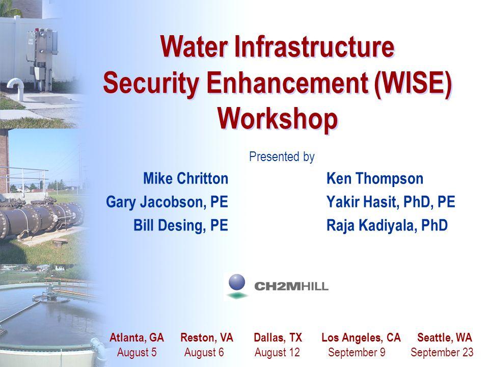 1 Water Infrastructure Security Enhancement (WISE) Workshop Presented by Mike ChrittonKen Thompson Gary Jacobson, PEYakir Hasit, PhD, PE Bill Desing,