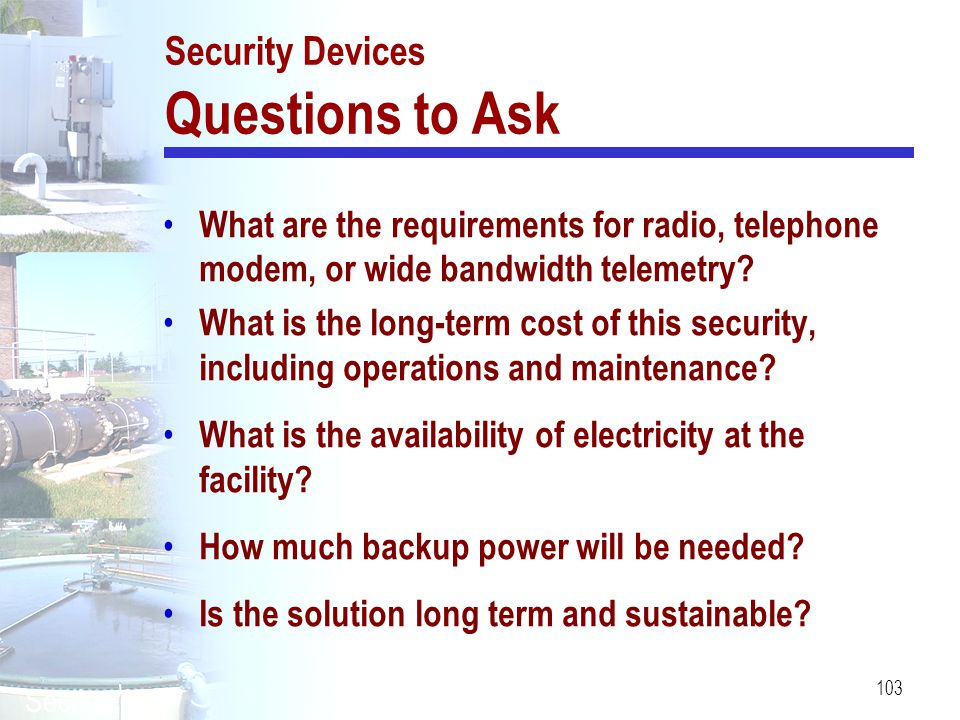 103 Security Devices Questions to Ask What are the requirements for radio, telephone modem, or wide bandwidth telemetry? What is the long-term cost of