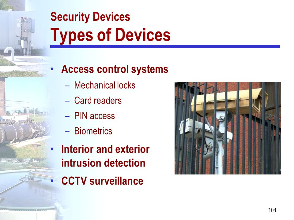 104 Security Devices Types of Devices Access control systems –Mechanical locks –Card readers –PIN access –Biometrics Interior and exterior intrusion d