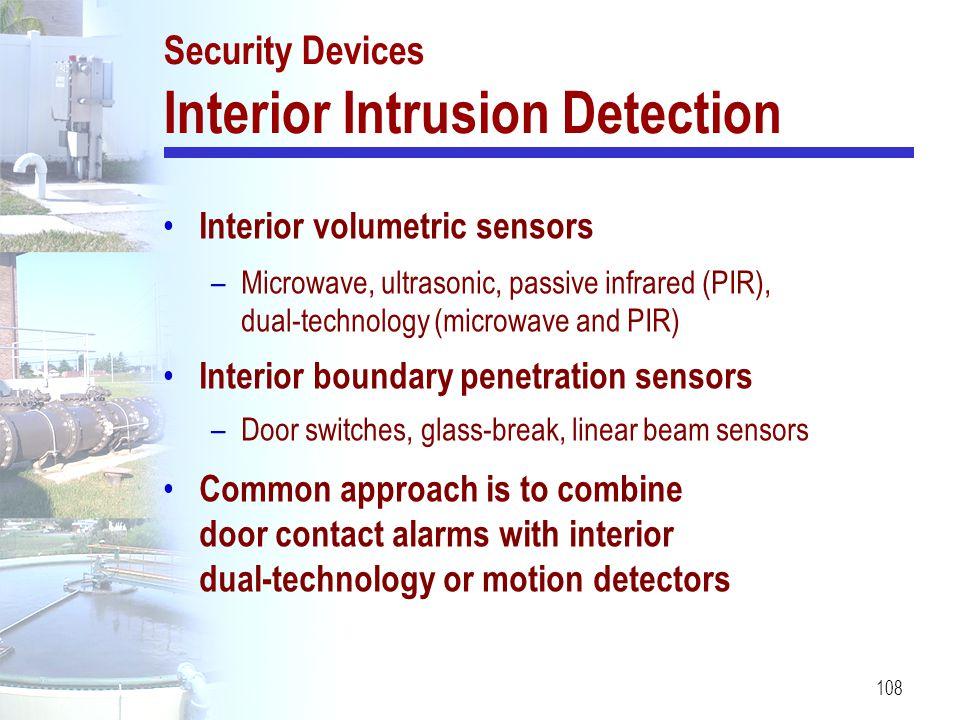 108 Security Devices Interior Intrusion Detection Interior volumetric sensors –Microwave, ultrasonic, passive infrared (PIR), dual-technology (microwa
