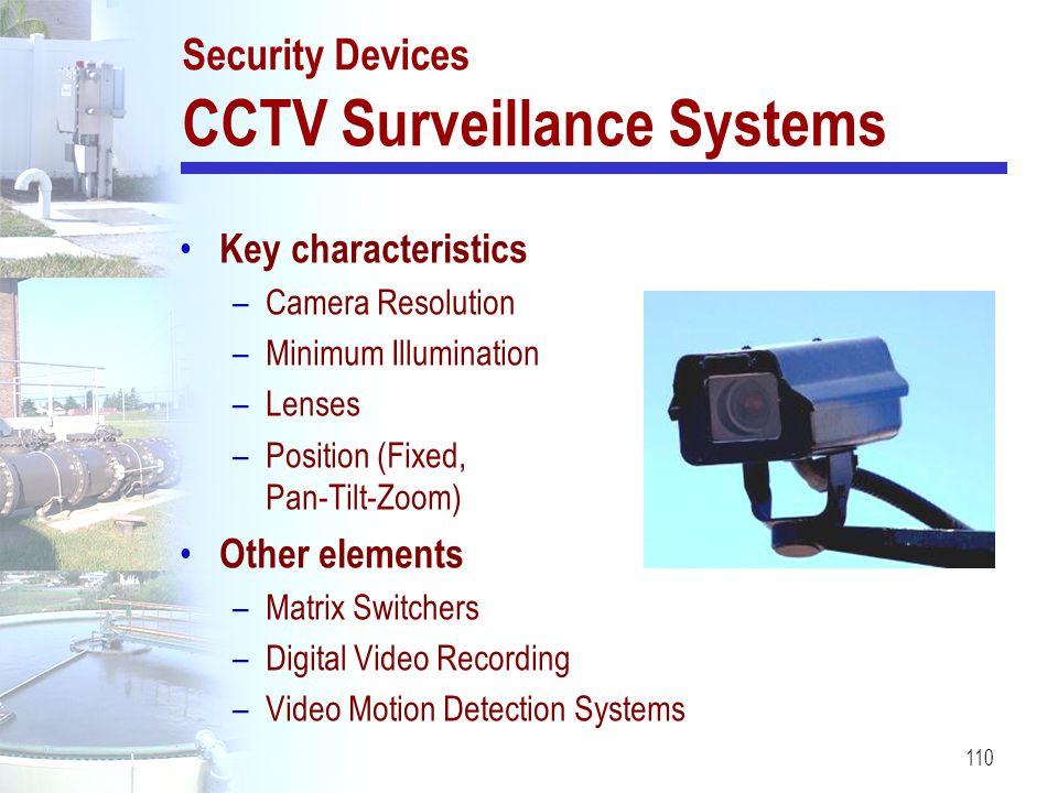 110 Security Devices CCTV Surveillance Systems Key characteristics –Camera Resolution –Minimum Illumination –Lenses –Position (Fixed, Pan-Tilt-Zoom) O