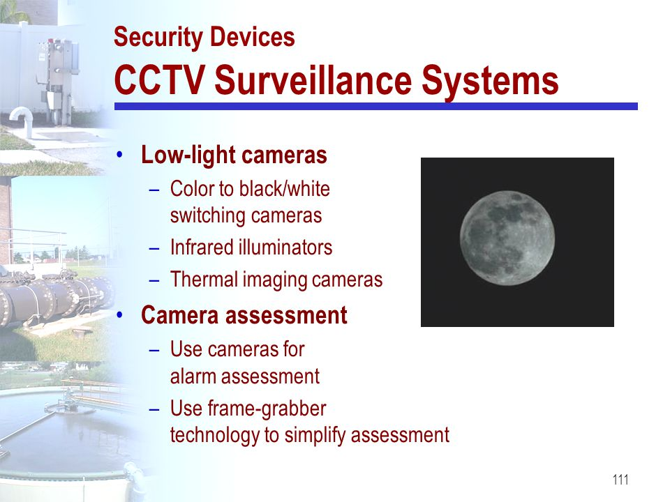 111 Security Devices CCTV Surveillance Systems Low-light cameras –Color to black/white switching cameras –Infrared illuminators –Thermal imaging camer