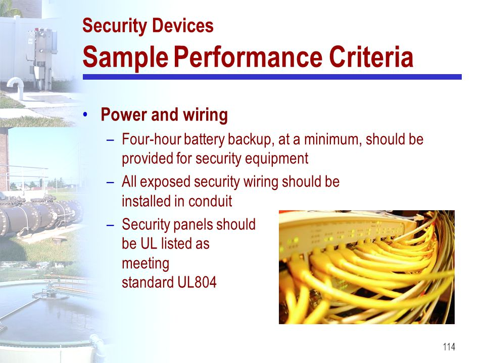 114 Security Devices Sample Performance Criteria Power and wiring –Four-hour battery backup, at a minimum, should be provided for security equipment –