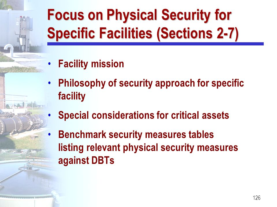 126 Focus on Physical Security for Specific Facilities (Sections 2-7) Facility mission Philosophy of security approach for specific facility Special c