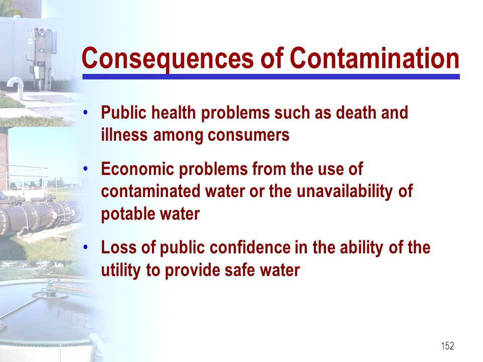 152 Consequences of Contamination Public health problems such as death and illness among consumers Economic problems from the use of contaminated wate