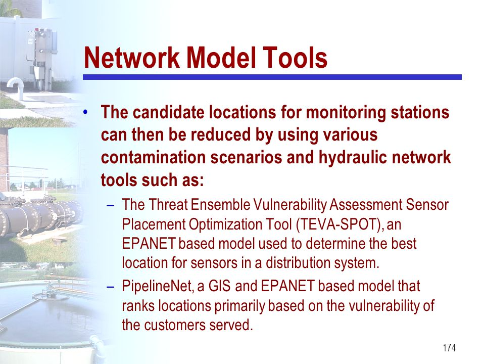 174 Network Model Tools The candidate locations for monitoring stations can then be reduced by using various contamination scenarios and hydraulic net
