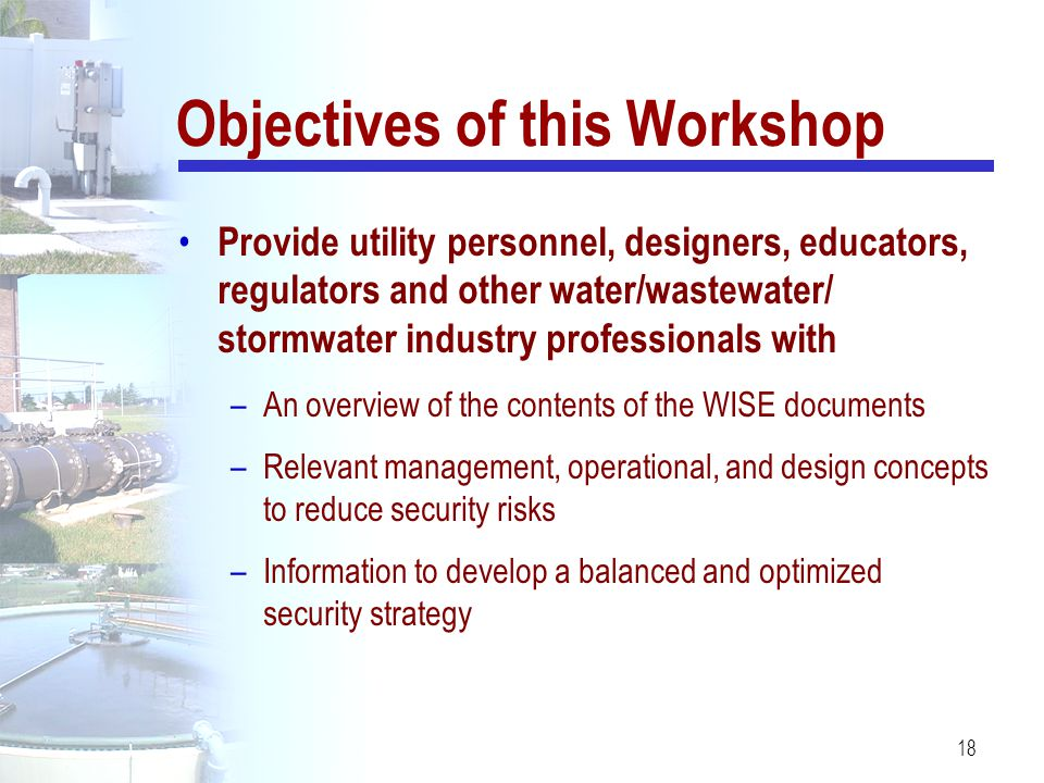 18 Provide utility personnel, designers, educators, regulators and other water/wastewater/ stormwater industry professionals with –An overview of the