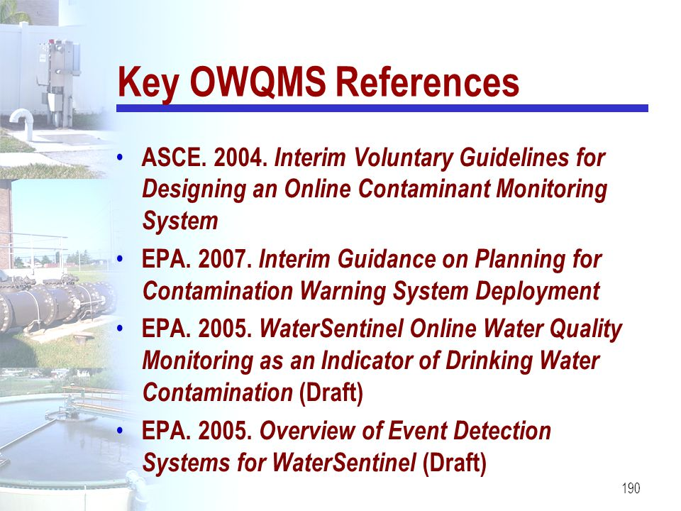 190 Key OWQMS References ASCE. 2004. Interim Voluntary Guidelines for Designing an Online Contaminant Monitoring System EPA. 2007. Interim Guidance on