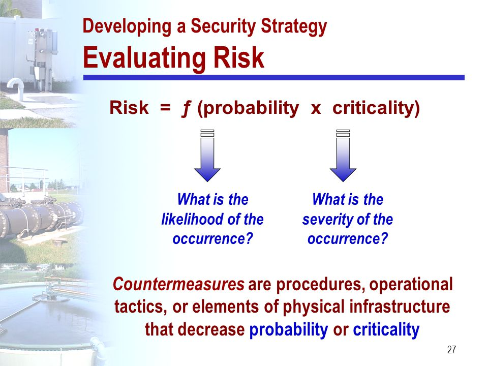 27 Risk = ƒ (probability x criticality) What is the severity of the occurrence? What is the likelihood of the occurrence? Countermeasures are procedur