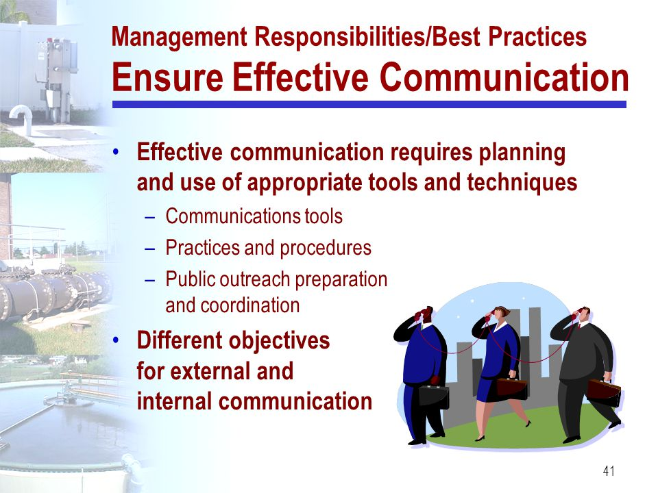 41 Management Responsibilities/Best Practices Ensure Effective Communication Effective communication requires planning and use of appropriate tools an