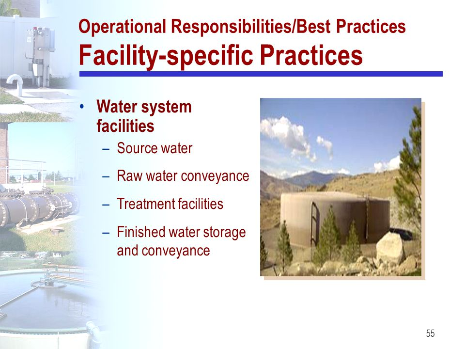 55 Operational Responsibilities/Best Practices Facility-specific Practices Water system facilities –Source water –Raw water conveyance –Treatment faci