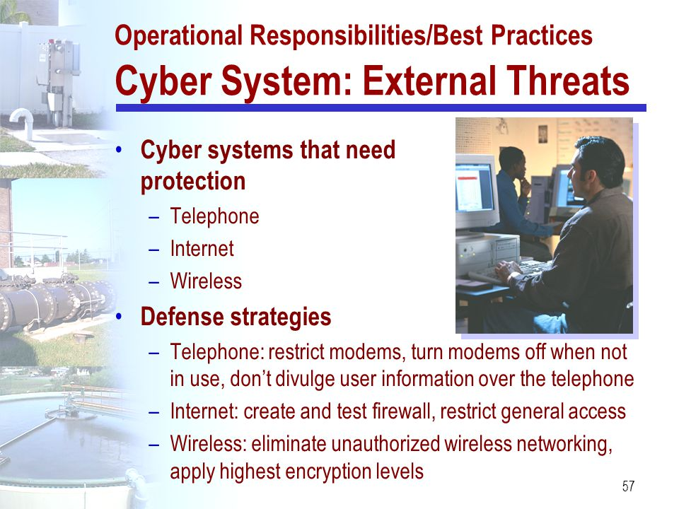 57 Operational Responsibilities/Best Practices Cyber System: External Threats Cyber systems that need protection –Telephone –Internet –Wireless Defens