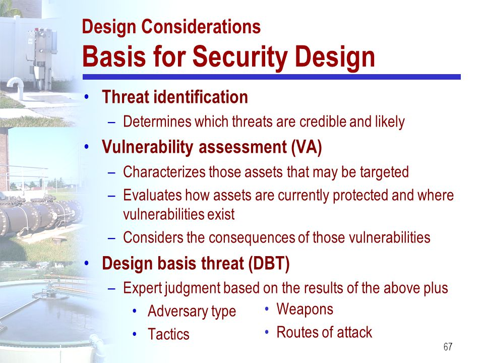 67 Design Considerations Basis for Security Design Threat identification –Determines which threats are credible and likely Vulnerability assessment (V