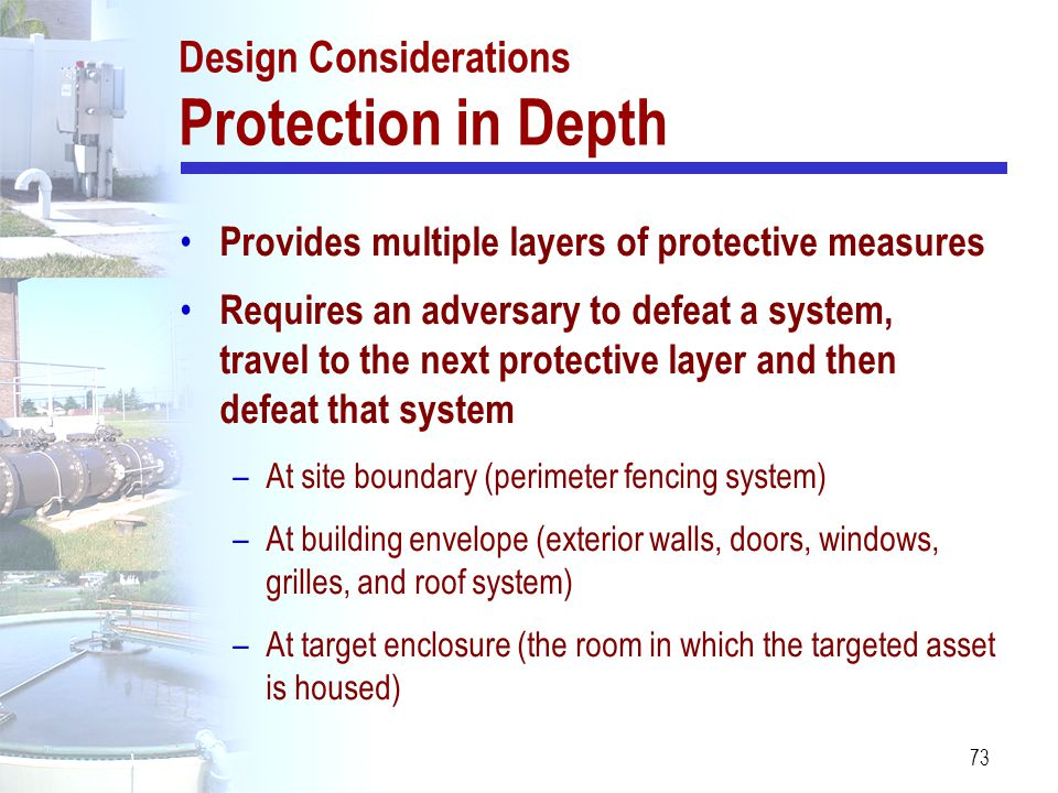 73 Design Considerations Protection in Depth Provides multiple layers of protective measures Requires an adversary to defeat a system, travel to the n