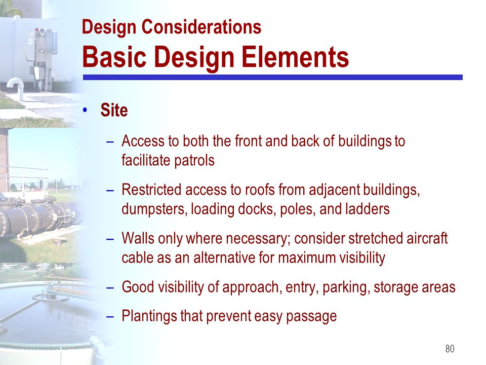 80 Design Considerations Basic Design Elements Site –Access to both the front and back of buildings to facilitate patrols –Restricted access to roofs
