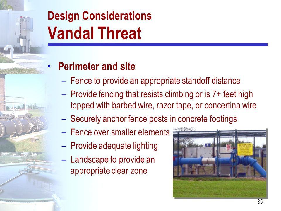 85 Design Considerations Vandal Threat Perimeter and site –Fence to provide an appropriate standoff distance –Provide fencing that resists climbing or