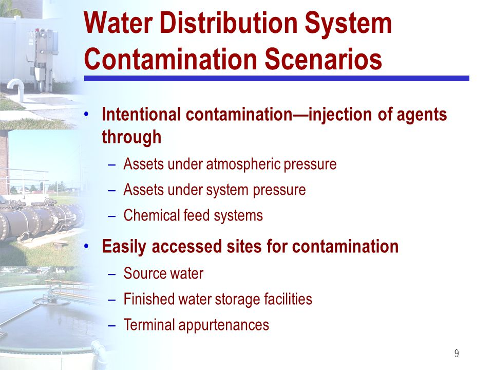 9 Water Distribution System Contamination Scenarios Intentional contamination—injection of agents through –Assets under atmospheric pressure –Assets u