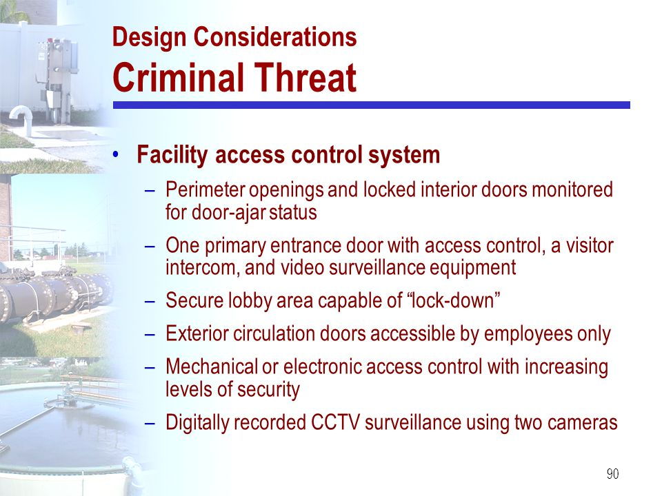 90 Design Considerations Criminal Threat Facility access control system –Perimeter openings and locked interior doors monitored for door-ajar status –